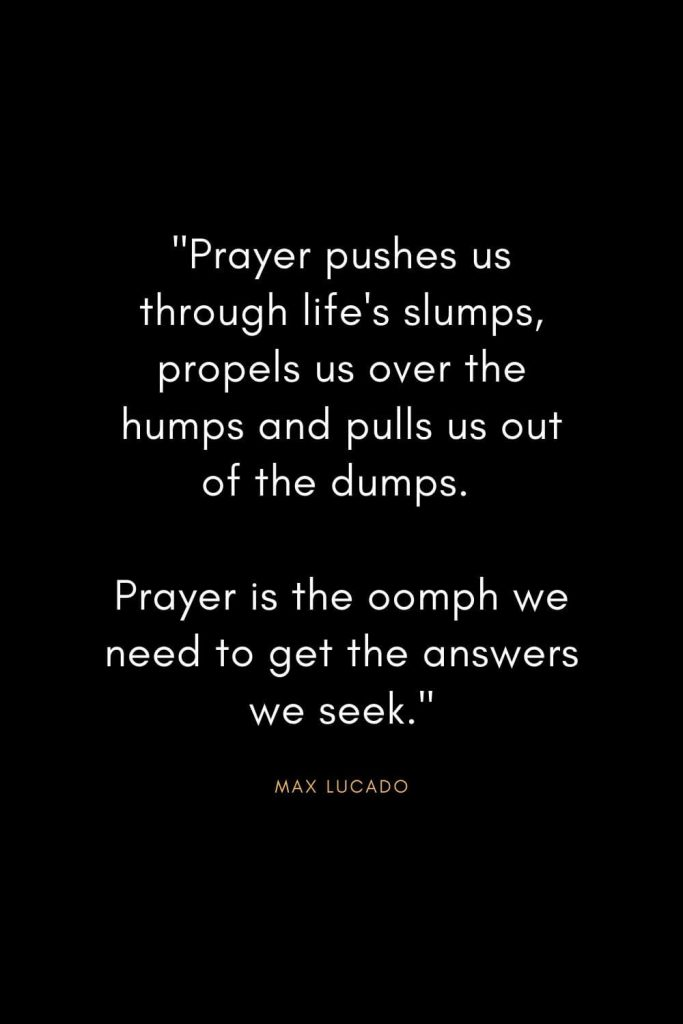 "Max Lucado Quotes (7): ""Prayer pushes us through life's slumps, propels us over the humps and pulls us out of the dumps. Prayer is the oomph we need to get the answers we seek."""
