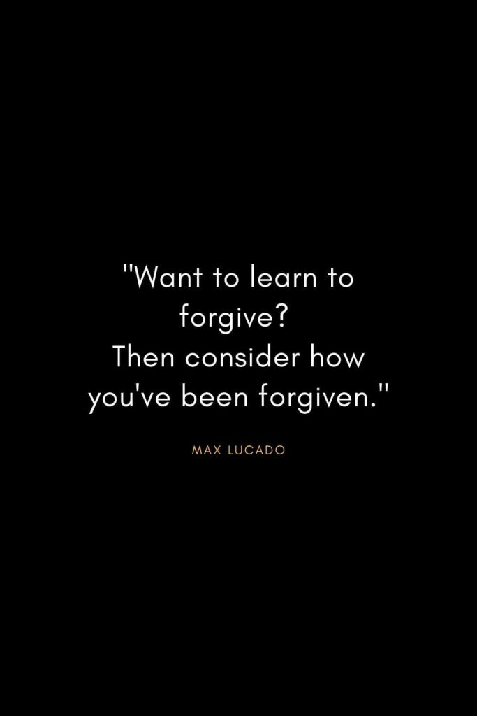 "Max Lucado Quotes (8): ""Want to learn to forgive? Then consider how you've been forgiven."""