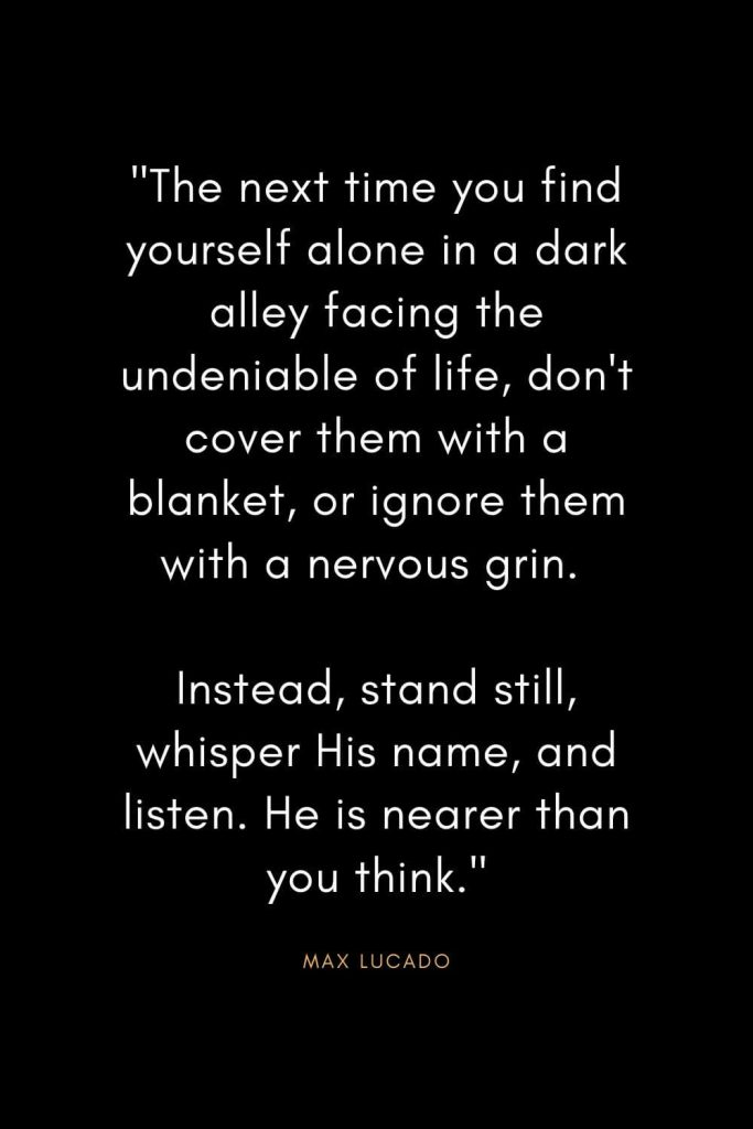 """Max Lucado Quotes (9): """"The next time you find yourself alone in a dark alley facing the undeniable of life, don't cover them with a blanket, or ignore them with a nervous grin. Instead, stand still, whisper His name, and listen. He is nearer than you think."""""""
