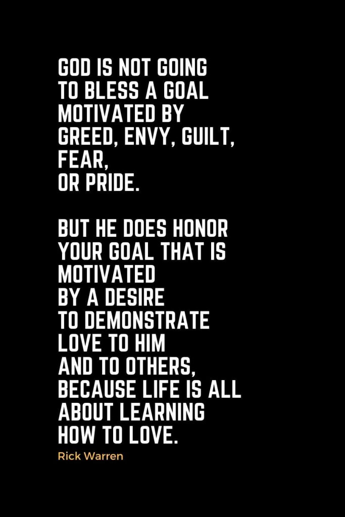 Motivational Christian Quotes (1): God is not going to bless a goal motivated by greed, envy, guilt, fear, or pride. But he does honor your goal that is motivated by a desire to demonstrate love to him and to others, because life is all about learning how to love. - Rick Warren