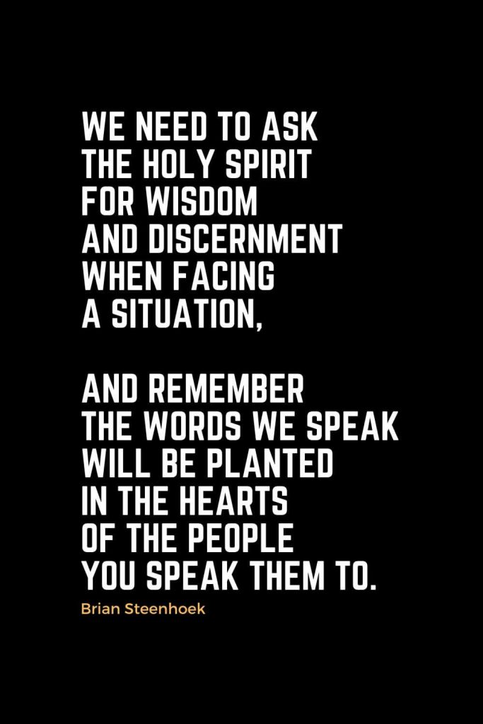 Motivational Christian Quotes (10): We need to ask the Holy Spirit for wisdom and discernment when facing a situation, and remember the words we speak will be planted in the hearts of the people you speak them to. - Brian Steenhoek