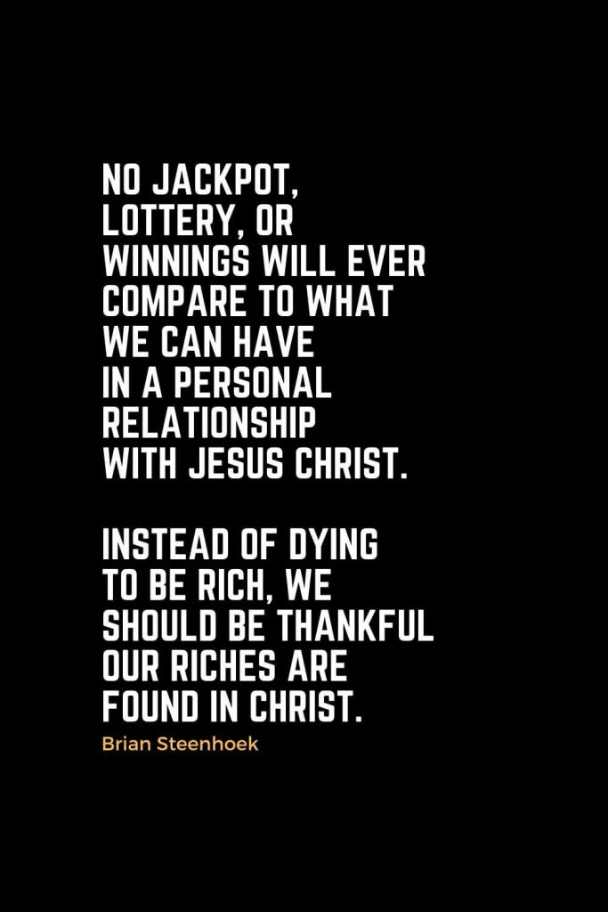 Motivational Christian Quotes (11): No jackpot, lottery, or winnings will ever compare to what we can have in a personal relationship with Jesus Christ. Instead of dying to be rich, we should be thankful our riches are found in Christ. - Brian Steenhoek