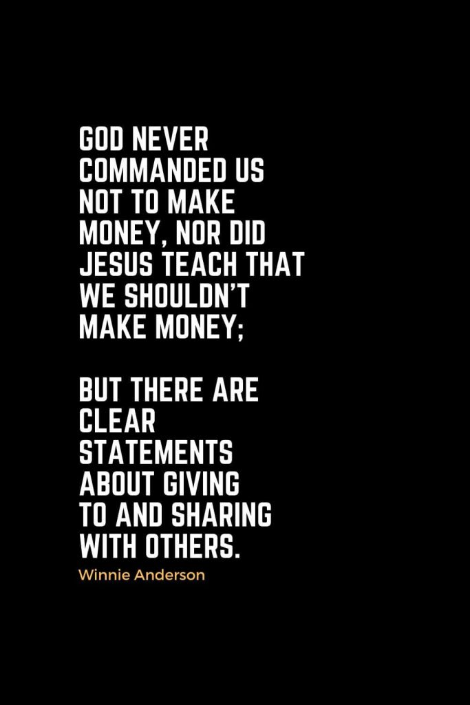 Motivational Christian Quotes (13): God never commanded us not to make money, nor did Jesus teach that we shouldn't make money; but there are clear statements about giving to and sharing with others. - Winnie Anderson
