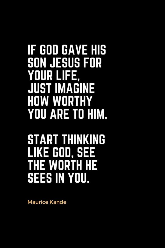Motivational Christian Quotes (14): If God gave His Son Jesus for your Life, just imagine how worthy you are to Him. Start thinking like God, see the worth He sees in you. - Maurice Kande