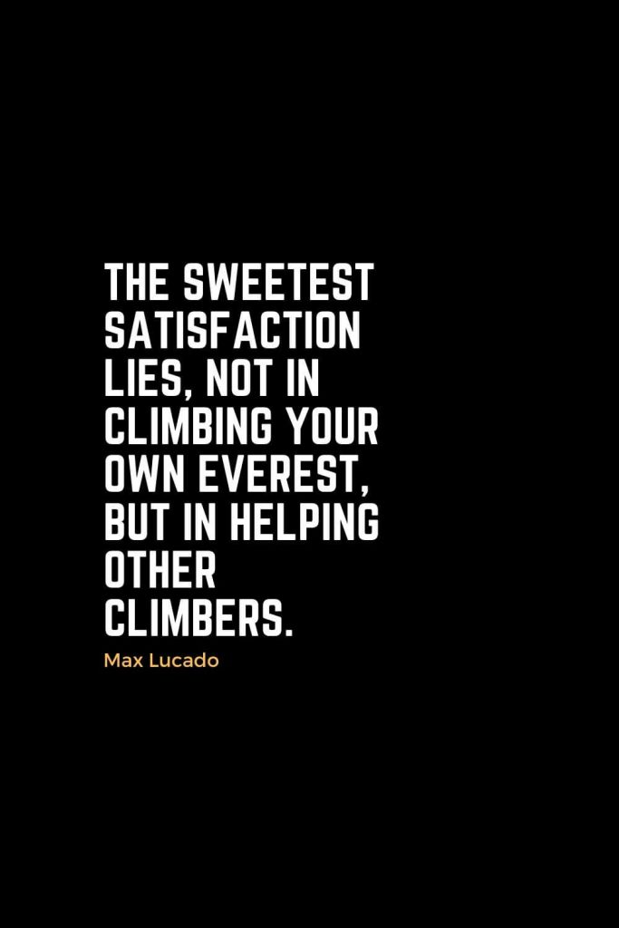 Motivational Christian Quotes (17): The sweetest satisfaction lies, not in climbing your own Everest, but in helping other climbers. - Max Lucado