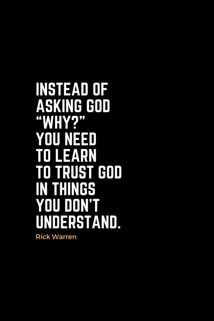 "Motivational Christian Quotes (18): Instead of asking God ""Why?"" you need to learn to trust God in things you don't understand. - Rick Warren"