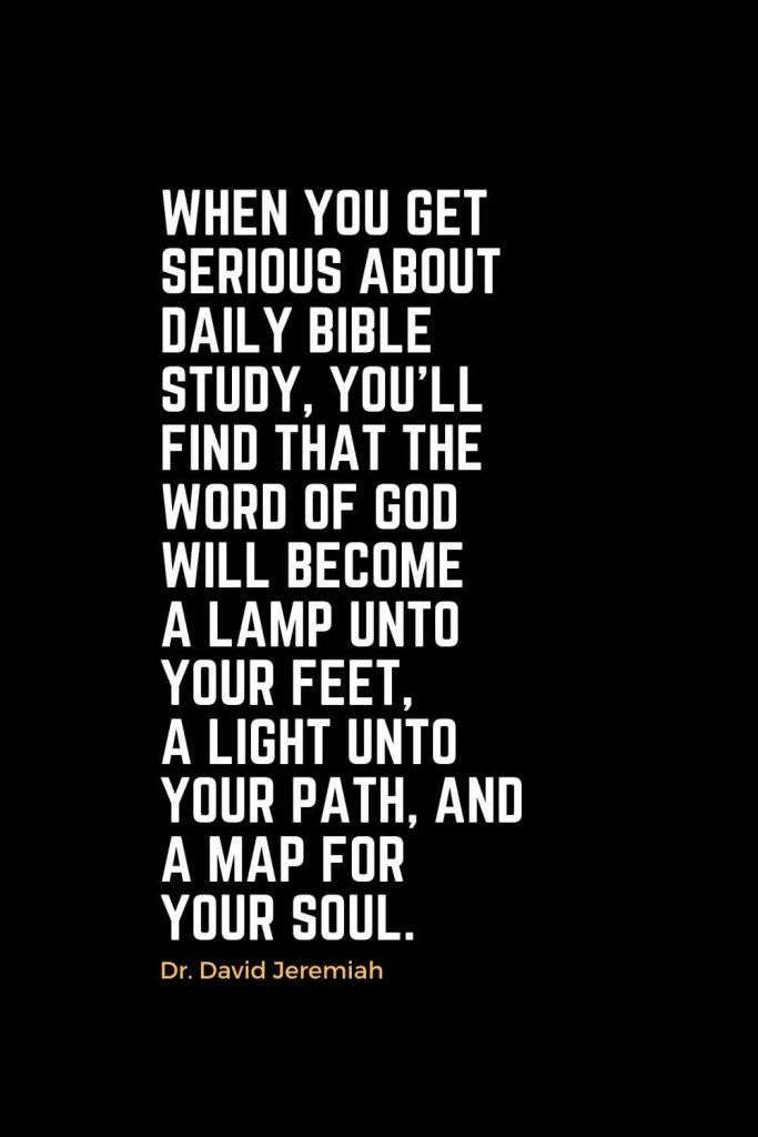 Motivational Christian Quotes (19): When you get serious about daily Bible study, you'll find that the Word of God will become a lamp unto your feet, a light unto your path, and a map for your soul. - Dr. David Jeremiah
