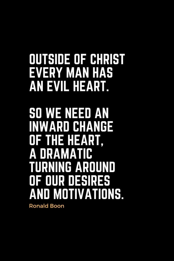 Motivational Christian Quotes (2): Outside of Christ every man has an evil heart. So we need an inward change of the heart, a dramatic turning around of our desires and motivations. - Ronald Boon