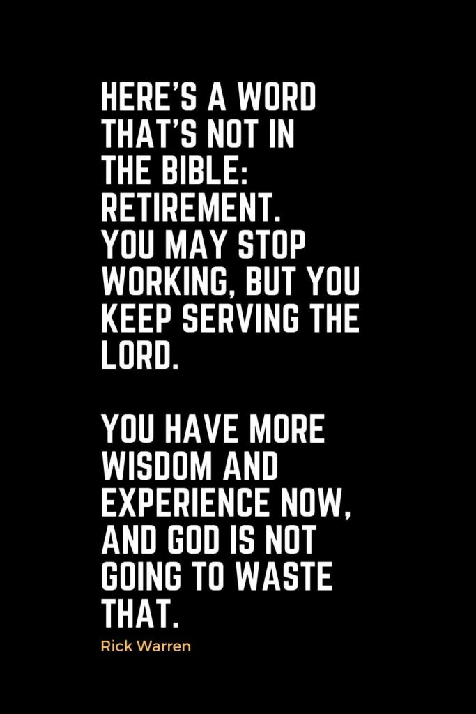 Motivational Christian Quotes (20): Here's a word that's not in the Bible: retirement. You may stop working, but you keep serving the Lord. You have more wisdom and experience now, and God is not going to waste that. - Rick Warren