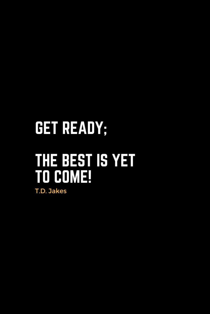 Motivational Christian Quotes (23): Get ready; the best is yet to come! - T.D. Jakes