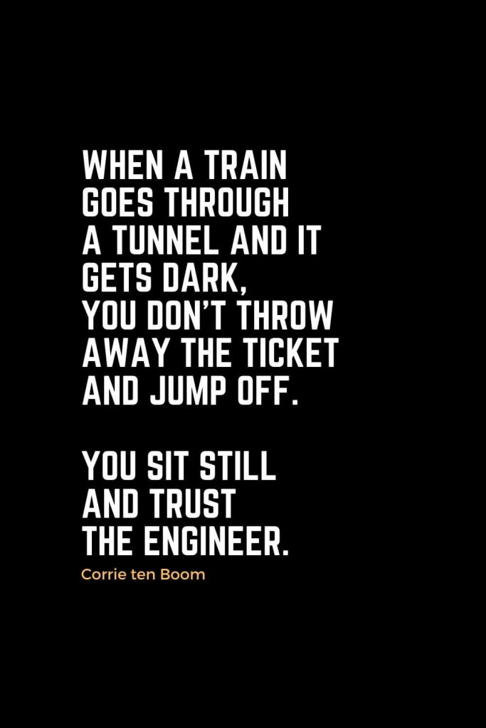 Motivational Christian Quotes (25): When a train goes through a tunnel and it gets dark, you don't throw away the ticket and jump off. You sit still and trust the engineer. - Corrie ten Boom