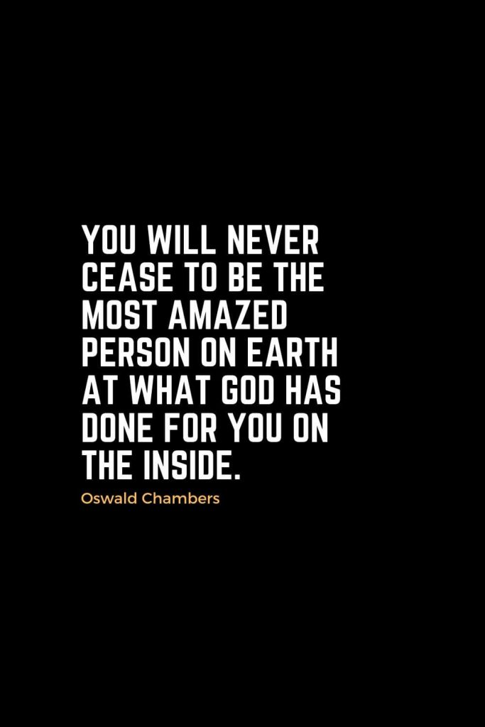 Motivational Christian Quotes (26): You will never cease to be the most amazed person on earth at what God has done for you on the inside. - Oswald Chambers