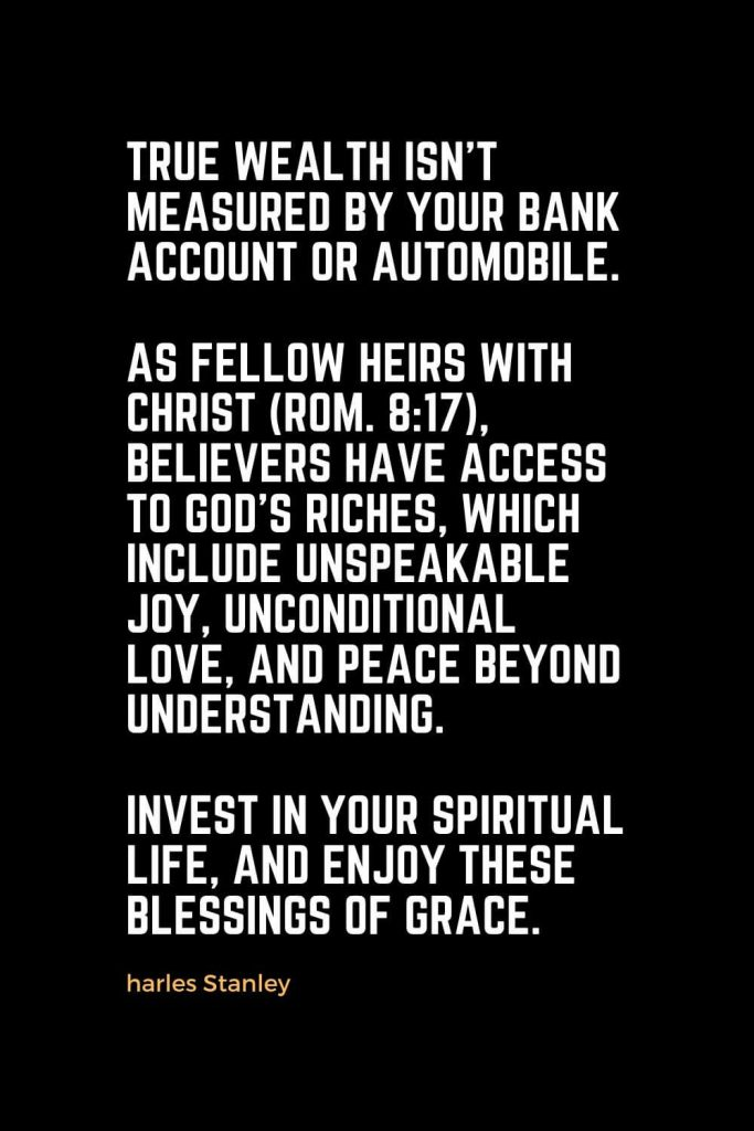 Motivational Christian Quotes (27): True wealth isn't measured by your bank account or automobile. As fellow heirs with Christ (Rom. 8:17), believers have access to God's riches, which include unspeakable joy, unconditional love, and peace beyond understanding. Invest in your spiritual life, and enjoy these blessings of grace. - Charles Stanley