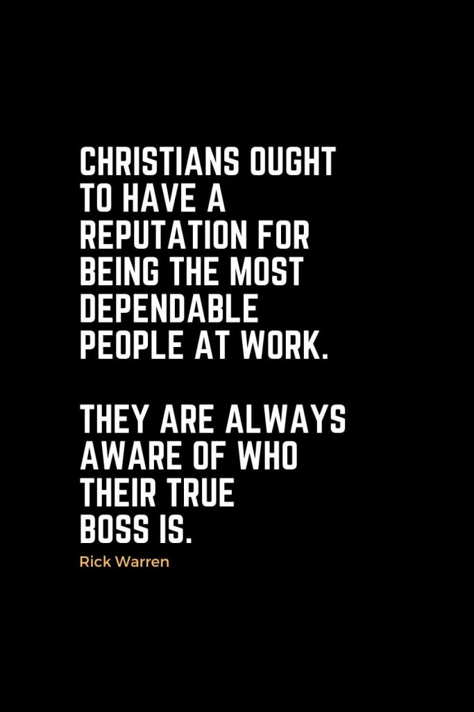 Motivational Christian Quotes (28): Christians ought to have a reputation for being the most dependable people at work. They are always aware of who their true boss is. - Rick Warren