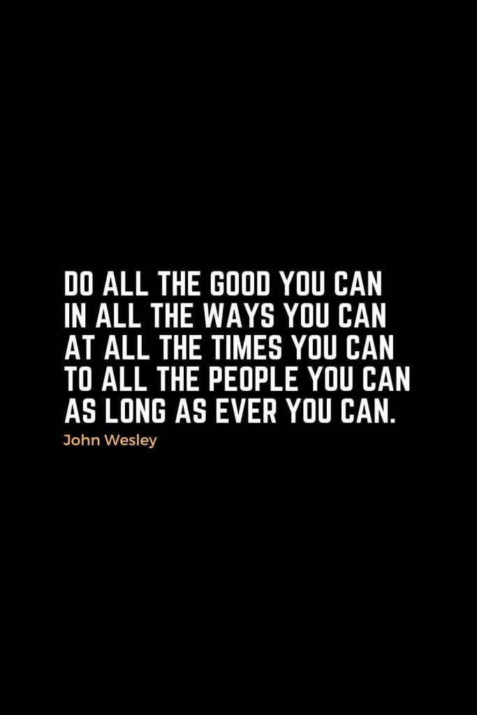 Motivational Christian Quotes (29): Do all the good you can in all the ways you can at all the times you can to all the people you can as long as ever you can. - John Wesley