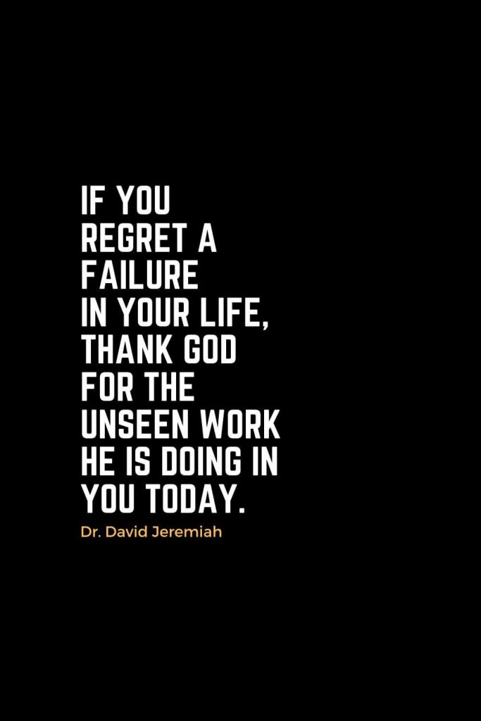 Motivational Christian Quotes (30): If you regret a failure in your life, thank God for the unseen work He is doing in you today. - Dr. David Jeremiah