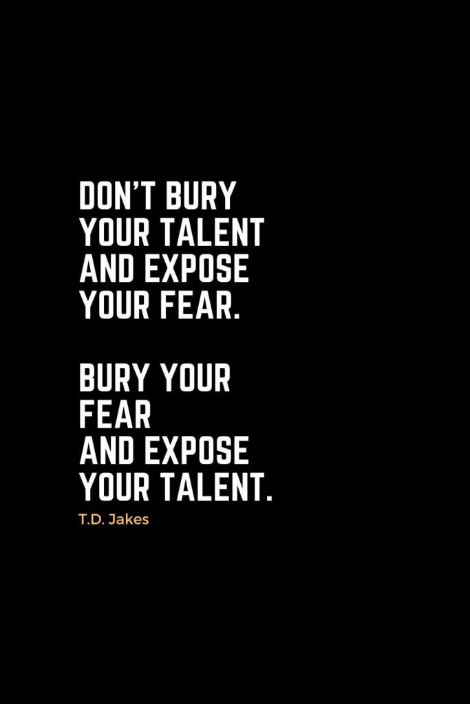 Motivational Christian Quotes (32): Don't bury your talent and expose your fear. Bury your fear and expose your talent. - T.D. Jakes
