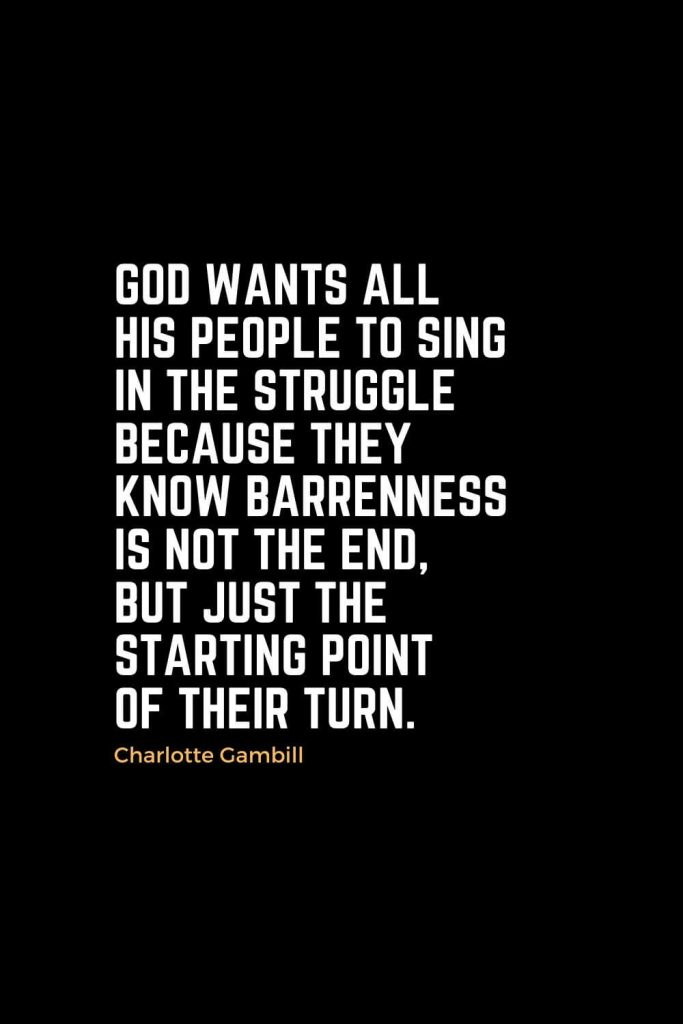 Motivational Christian Quotes (35): God wants all His people to sing in the struggle because they know barrenness is not the end, but just the starting point of their turn. - Charlotte Gambill