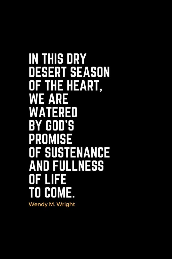 Motivational Christian Quotes (38): In this dry desert season of the heart, we are watered by God's promise of sustenance and fullness of life to come. - Wendy M. Wright