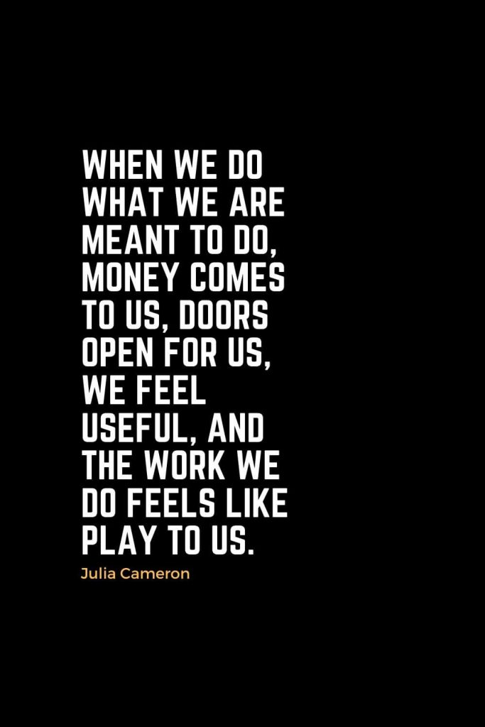 Motivational Christian Quotes (42): When we do what we are meant to do, money comes to us, doors open for us, we feel useful, and the work we do feels like play to us. - Julia Cameron