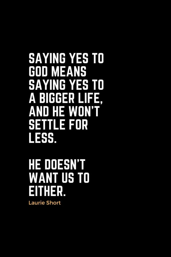 Motivational Christian Quotes (43): Saying yes to God means saying yes to a bigger life, and He won't settle for less. He doesn't want us to either. - Laurie Short