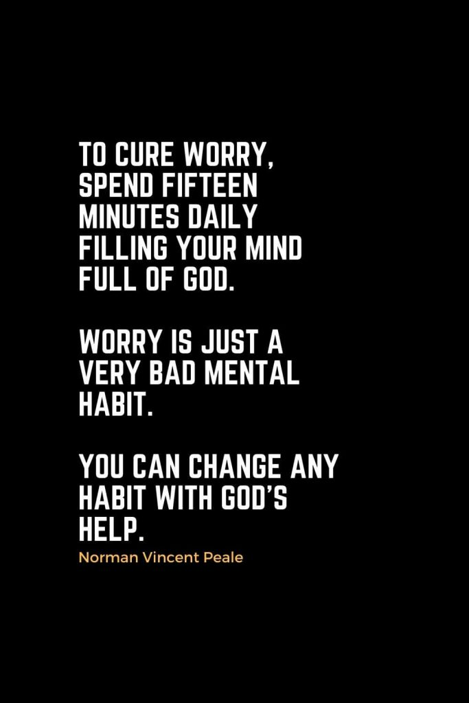 Motivational Christian Quotes (44): To cure worry, spend fifteen minutes daily filling your mind full of God. Worry is just a very bad mental habit. You can change any habit with God's help. -Norman Vincent Peale