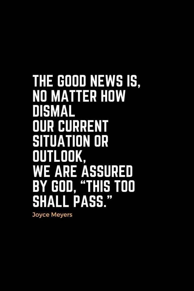 "Motivational Christian Quotes (5): The good news is, no matter how dismal our current situation or outlook, we are assured by God, ""This too shall pass."" - Joyce Meyers"