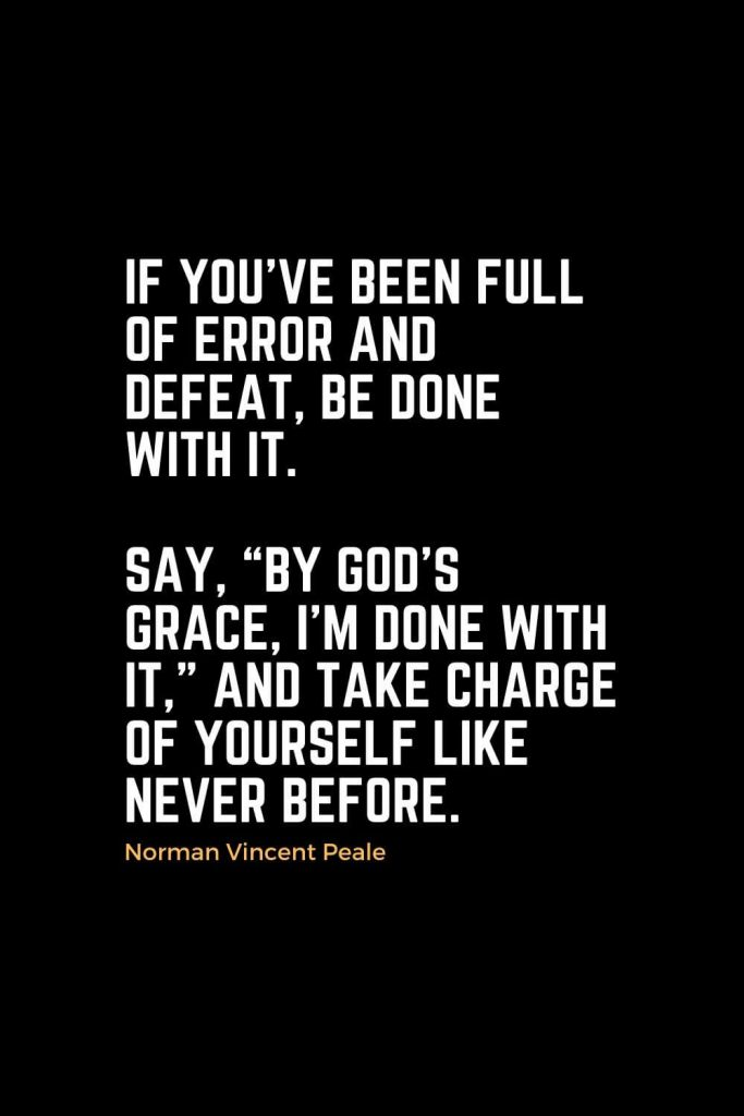 "Motivational Christian Quotes (6): If you've been full of error and defeat, be done with it. Say, ""By God's grace, I'm done with it,"" and take charge of yourself like never before. - Norman Vincent Peale"