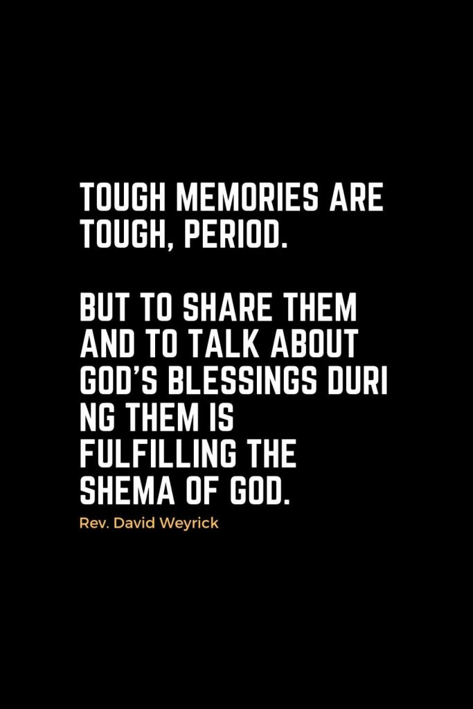 Motivational Christian Quotes (7): Tough memories are tough, period. But to share them and to talk about God's blessings during them is fulfilling the Shema of God. - Rev. David Weyrick