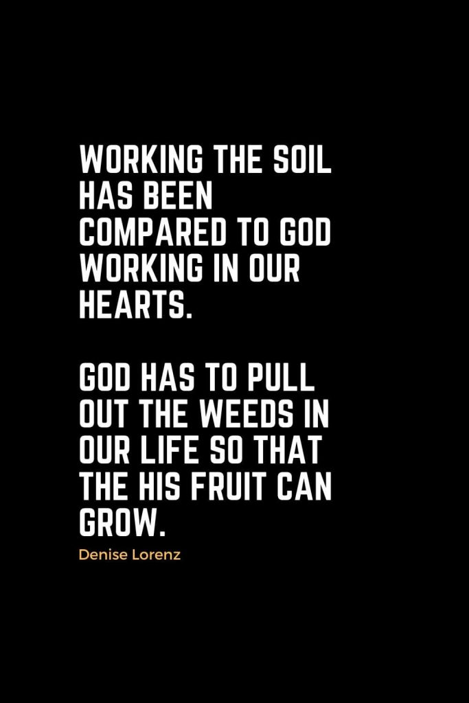 Motivational Christian Quotes (8): Working the soil has been compared to God working in our hearts. God has to pull out the weeds in our life so that the His fruit can grow. - Denise Lorenz