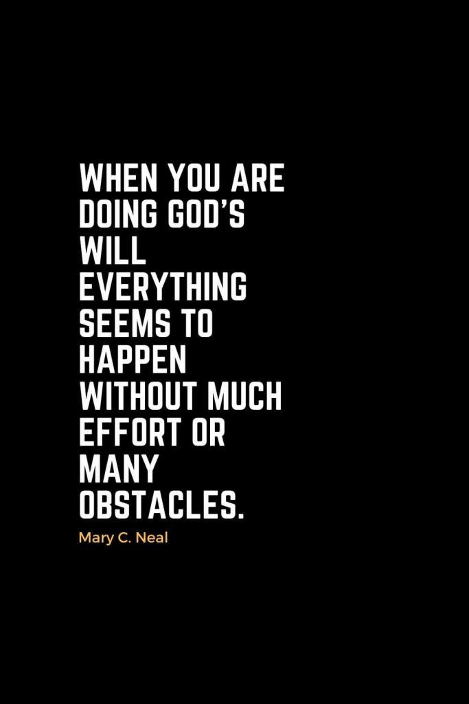 Motivational Christian Quotes (9): When you are doing God's will everything seems to happen without much effort or many obstacles. - Mary C. Neal, MD