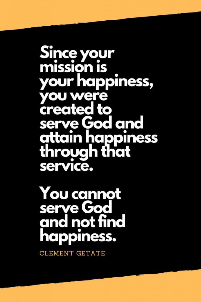 Quotes about Happiness (1): Since your mission is your happiness, you were created to serve God and attain happiness through that service. You cannot serve God and not find happiness. - Clement Getate
