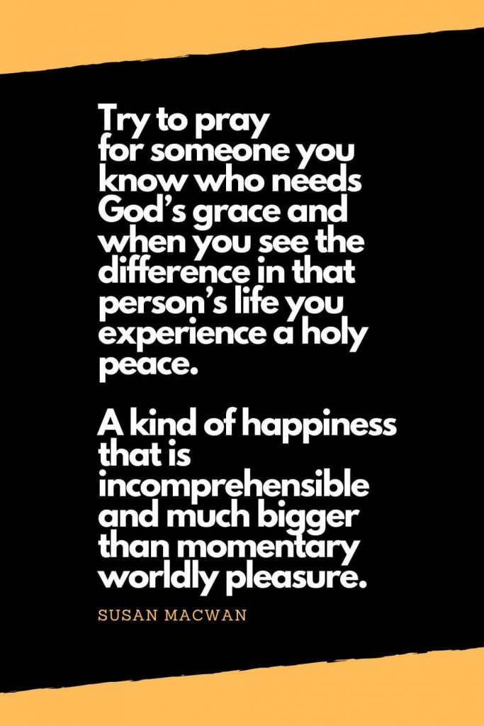 Quotes about Happiness (10): Try to pray for someone you know who needs God's grace and when you see the difference in that person's life you experience a holy peace. A kind of happiness that is incomprehensible and much bigger than momentary worldly pleasure. - Susan Macwan