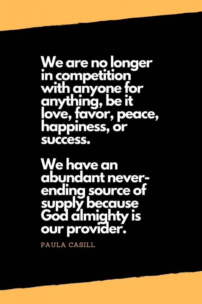Quotes about Happiness (11): We are no longer in competition with anyone for anything, be it love, favor, peace, happiness, or success. We have an abundant never-ending source of supply because God almighty is our provider. - Paula Casill