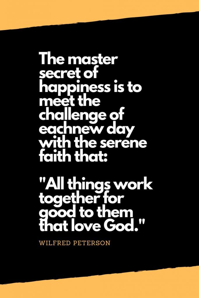 "Quotes about Happiness (13): The master secret of happiness is to meet the challenge of eachnew day with the serene faith that: ""All things work together for good to them that love God."" - Wilfred Peterson"