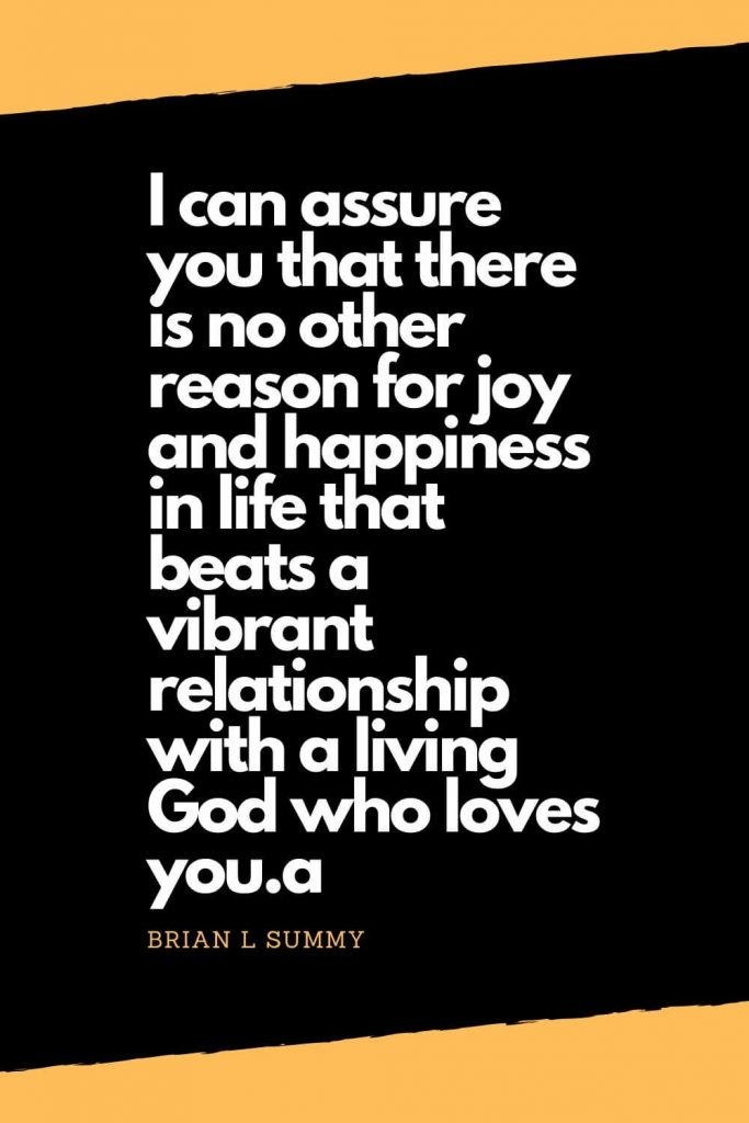 Quotes about Happiness (2): I can assure you that there is no other reason for joy and happiness in life that beats a vibrant relationship with a living God who loves you. - Brian L Summy