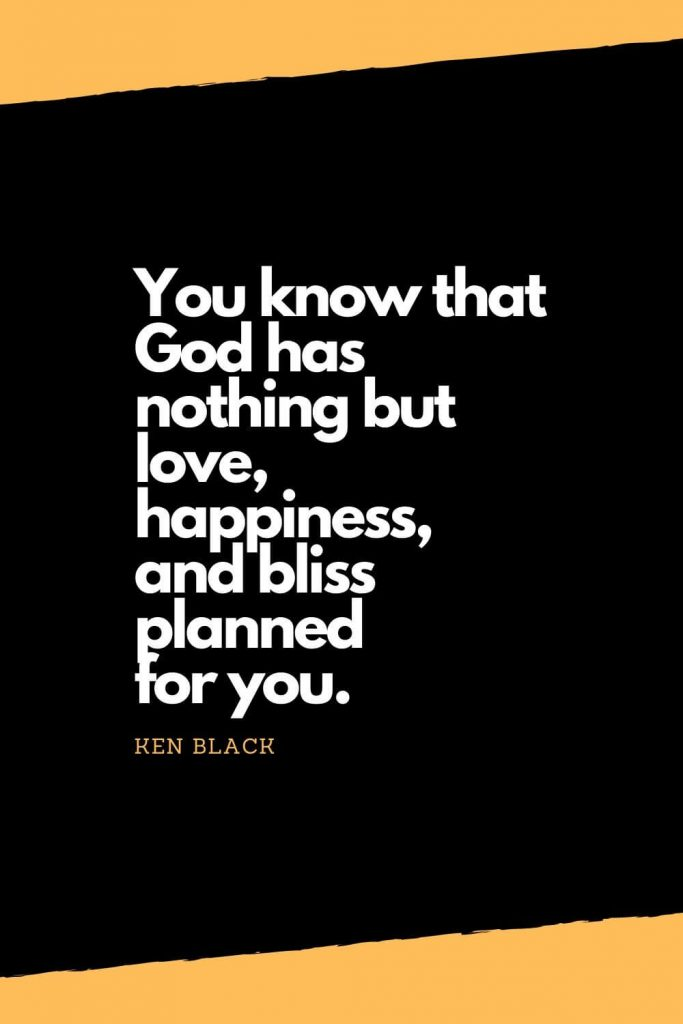 Quotes about Happiness (3): You know that God has nothing but love, happiness, and bliss planned for you. - Ken Black