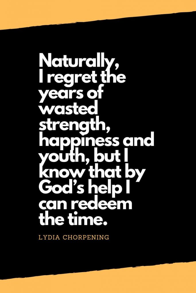 Quotes about Happiness (4): Naturally, I regret the years of wasted strength, happiness and youth, but I know that by God's help I can redeem the time. - Lydia Chorpening