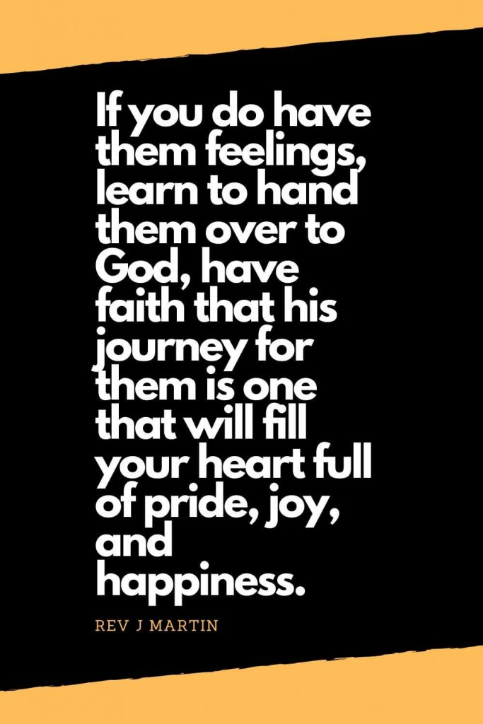 Quotes about Happiness (6): If you do have them feelings, learn to hand them over to God, have faith that his journey for them is one that will fill your heart full of pride, joy, and happiness. - Rev J Martin