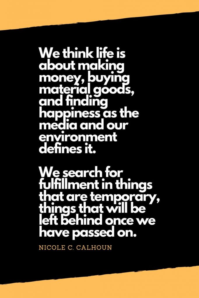 Quotes about Happiness (7): We think life is about making money, buying material goods, and finding happiness as the media and our environment defines it. We search for fulfillment in things that are temporary, things that will be left behind once we have passed on. - Nicole C. Calhoun