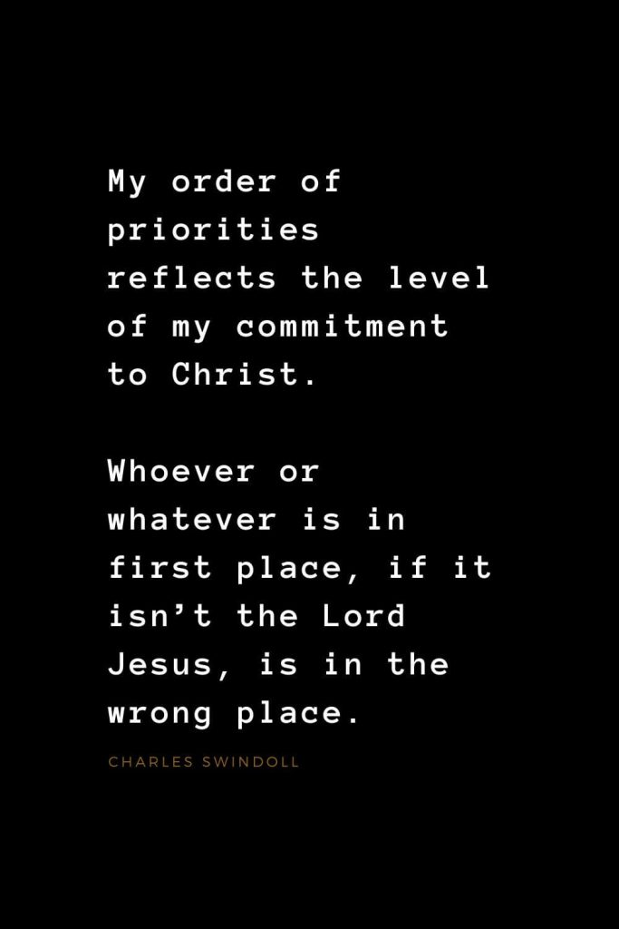 Quotes about Jesus (12): My order of priorities reflects the level of my commitment to Christ. Whoever or whatever is in first place, if it isn't the Lord Jesus, is in the wrong place. Charles Swindoll