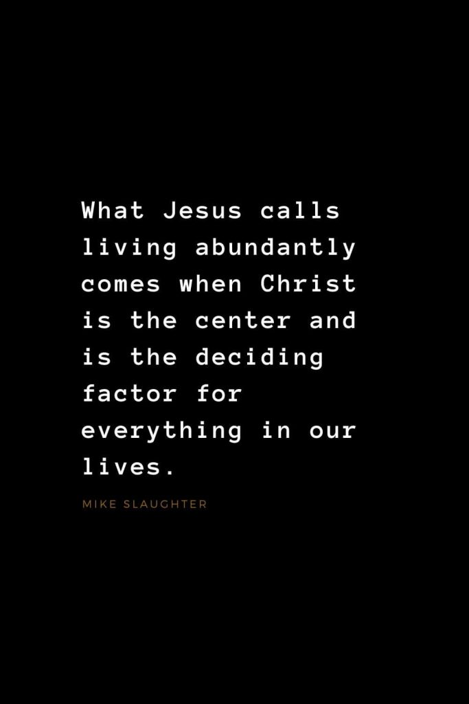 Quotes about Jesus (14): What Jesus calls living abundantly comes when Christ is the center and is the deciding factor for everything in our lives. Mike Slaughter