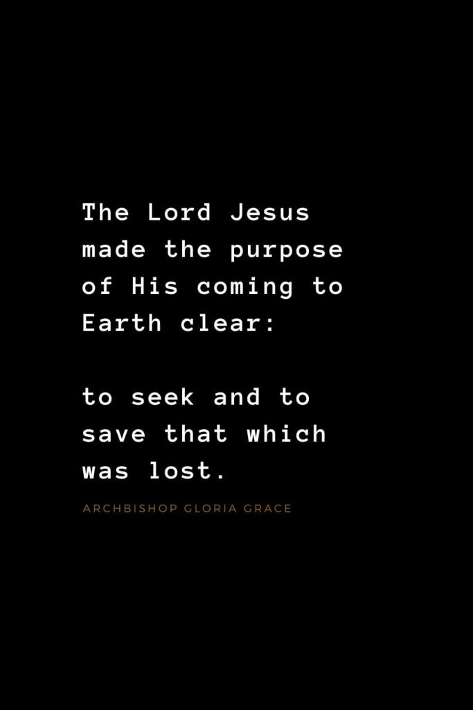 Quotes about Jesus (15): The Lord Jesus made the purpose of His coming to Earth clear: to seek and to save that which was lost. Archbishop Gloria Grace