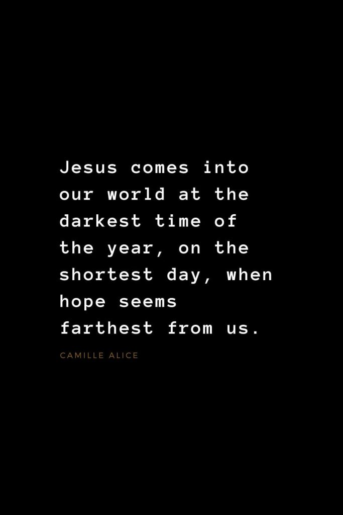 Quotes about Jesus (16): Jesus comes into our world at the darkest time of the year, on the shortest day, when hope seems farthest from us. Camille Alice