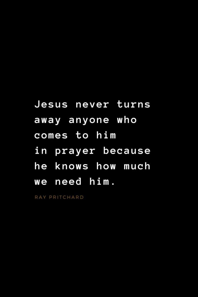 Quotes about Jesus (17): Jesus never turns away anyone who comes to him in prayer because he knows how much we need him. Ray Pritchard