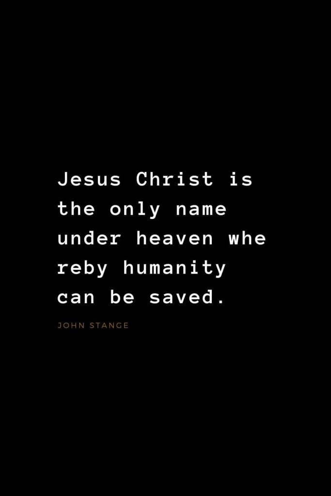 Quotes about Jesus (19): Jesus Christ is the only name under heaven whereby humanity can be saved. John Stange