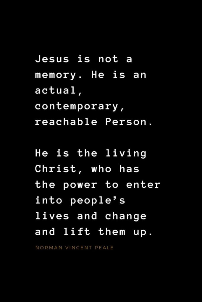 Quotes about Jesus (2): Jesus is not a memory. He is an actual, contemporary, reachable Person. He is the living Christ, who has the power to enter into people's lives and change and lift them up. Norman Vincent Peale