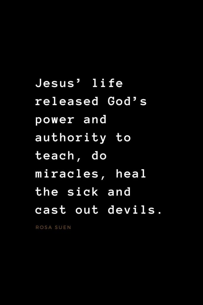 Quotes about Jesus (20): Jesus' life released God's power and authority to teach, do miracles, heal the sick and cast out devils. Rosa Suen