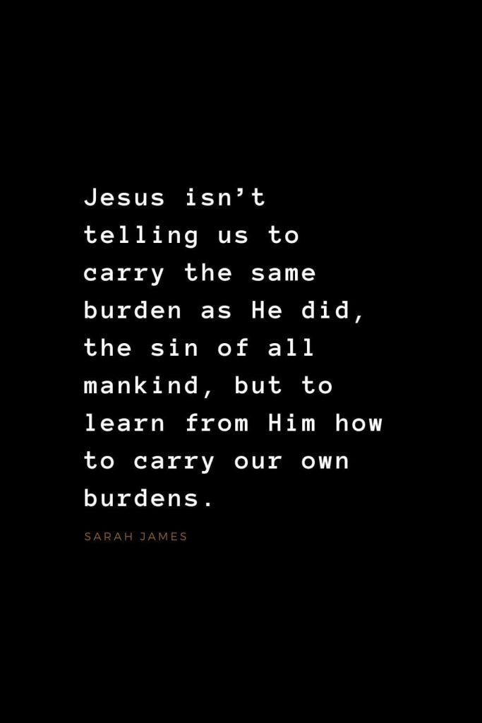 Quotes about Jesus (22): Jesus isn't telling us to carry the same burden as He did, the sin of all mankind, but to learn from Him how to carry our own burdens. Sarah James