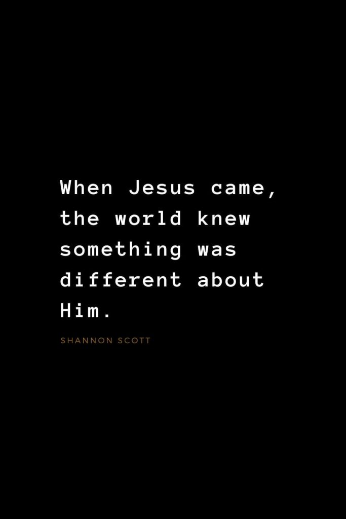 Quotes about Jesus (23): When Jesus came, the world knew something was different about Him. Shannon Scott